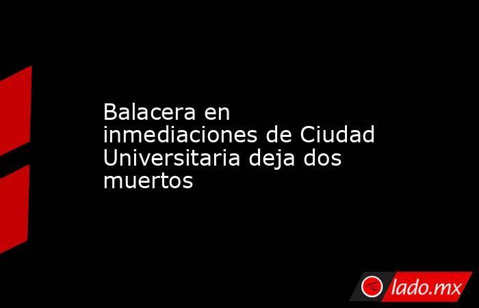 Balacera en inmediaciones de Ciudad Universitaria deja dos muertos. Noticias en tiempo real