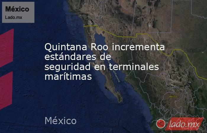 Quintana Roo incrementa estándares de seguridad en terminales marítimas. Noticias en tiempo real