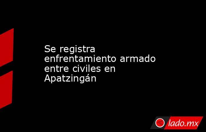 Se registra enfrentamiento armado entre civiles en Apatzingán. Noticias en tiempo real
