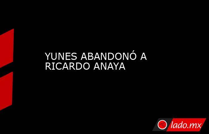 YUNES ABANDONÓ A RICARDO ANAYA. Noticias en tiempo real