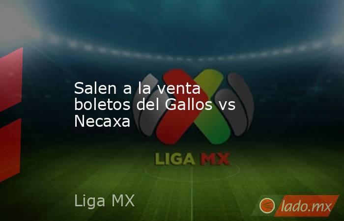 Salen a la venta boletos del Gallos vs Necaxa. Noticias en tiempo real