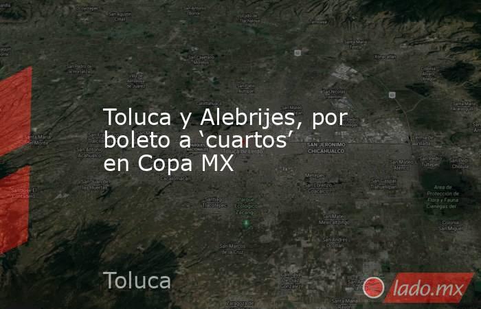 Toluca y Alebrijes, por boleto a 'cuartos' en Copa MX. Noticias en tiempo real