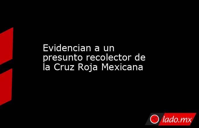 Evidencian a un presunto recolector de la Cruz Roja Mexicana. Noticias en tiempo real
