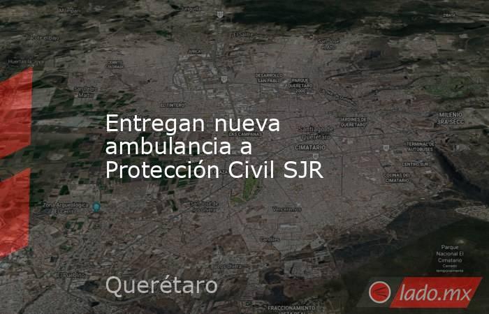 Entregan nueva ambulancia a Protección Civil SJR. Noticias en tiempo real
