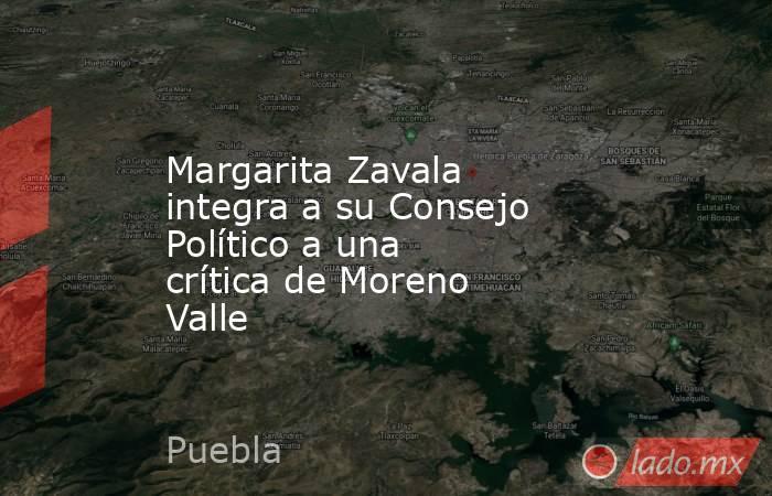 Margarita Zavala integra a su Consejo Político a una crítica de Moreno Valle. Noticias en tiempo real