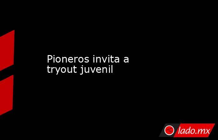Pioneros invita a tryout juvenil. Noticias en tiempo real