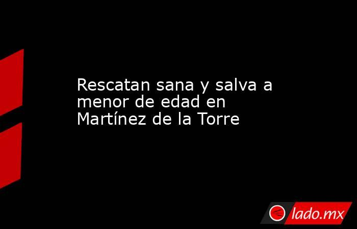 Rescatan sana y salva a menor de edad en Martínez de la Torre. Noticias en tiempo real
