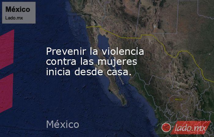 Prevenir la violencia contra las mujeres inicia desde casa.. Noticias en tiempo real