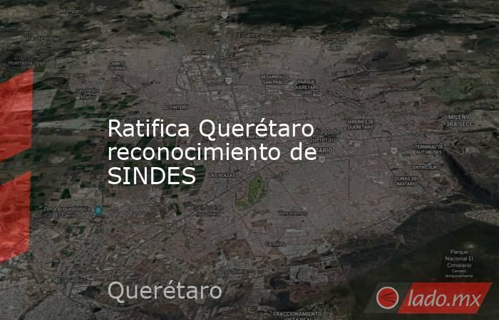 Ratifica Querétaro reconocimiento de SINDES. Noticias en tiempo real