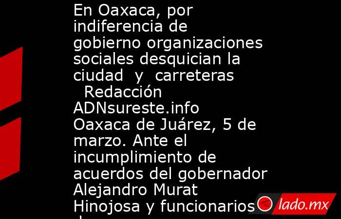 En Oaxaca, por indiferencia de gobierno organizaciones sociales desquician la ciudad  y  carreteras     Redacción ADNsureste.info     Oaxaca de Juárez, 5 de marzo. Ante el incumplimiento de acuerdos del gobernador Alejandro Murat Hinojosa y funcionarios d. Noticias en tiempo real