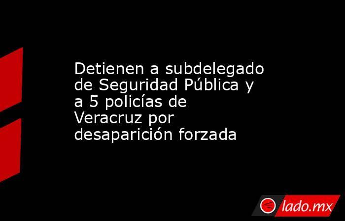 Detienen a subdelegado de Seguridad Pública y a 5 policías de Veracruz por desaparición forzada. Noticias en tiempo real
