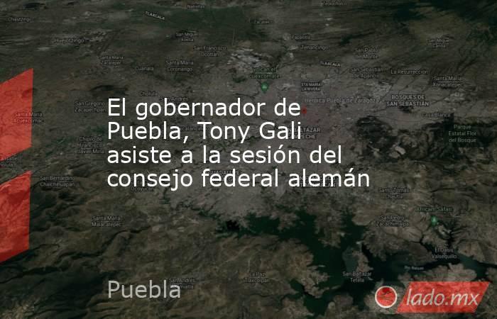 El gobernador de Puebla, Tony Gali asiste a la sesión del consejo federal alemán. Noticias en tiempo real