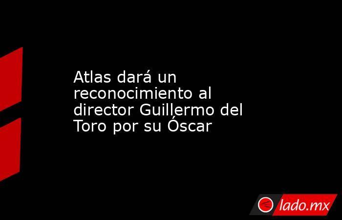 Atlas dará un reconocimiento al director Guillermo del Toro por su Óscar. Noticias en tiempo real