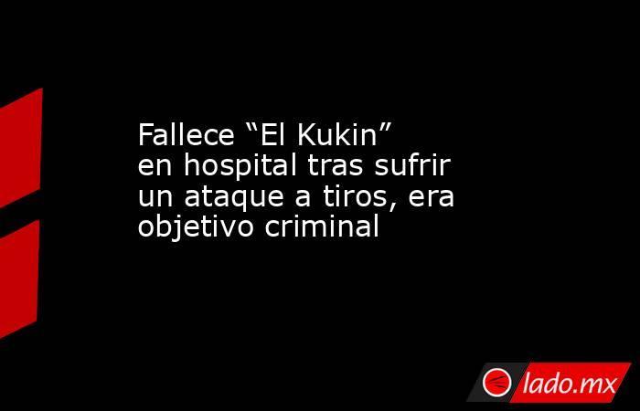 """Fallece """"El Kukin"""" en hospital tras sufrir un ataque a tiros, era objetivo criminal. Noticias en tiempo real"""
