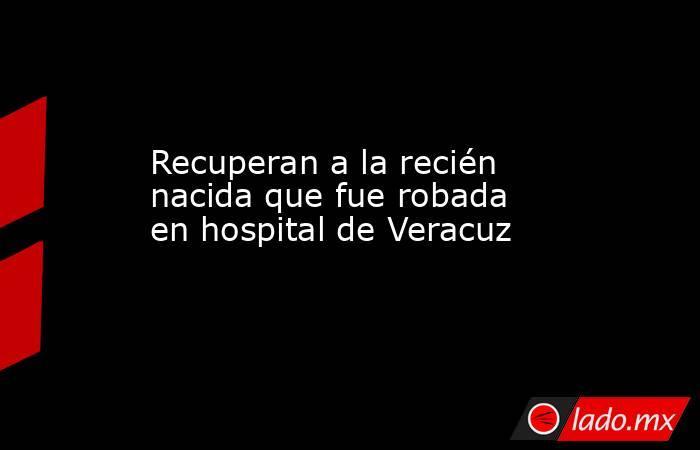 Recuperan a la recién nacida que fue robada en hospital de Veracuz. Noticias en tiempo real