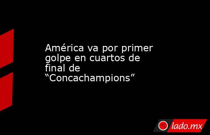 """América va por primer golpe en cuartos de final de """"Concachampions"""". Noticias en tiempo real"""