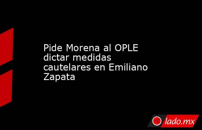 Pide Morena al OPLE dictar medidas cautelares en Emiliano Zapata. Noticias en tiempo real