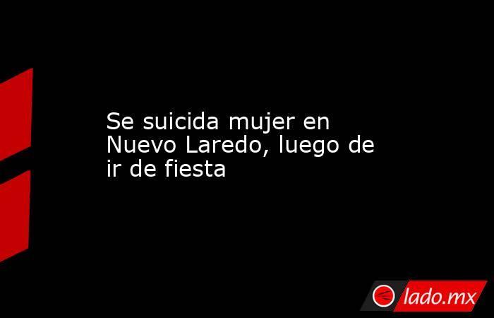 Se suicida mujer en Nuevo Laredo, luego de ir de fiesta. Noticias en tiempo real