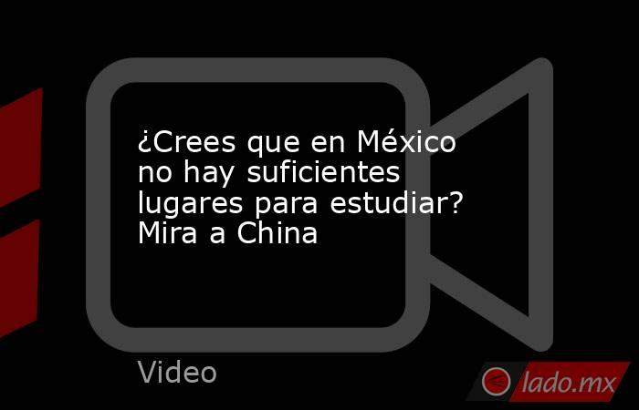 ¿Crees que en México no hay suficientes lugares para estudiar? Mira a China. Noticias en tiempo real