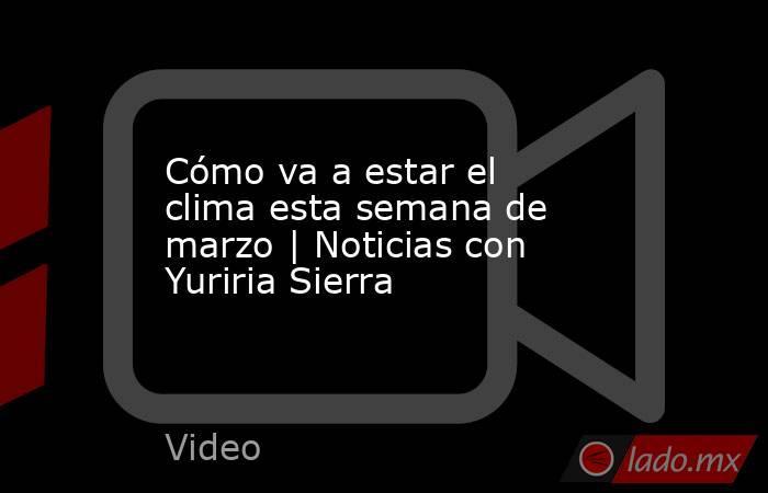 Cómo va a estar el clima esta semana de marzo | Noticias con Yuriria Sierra. Noticias en tiempo real