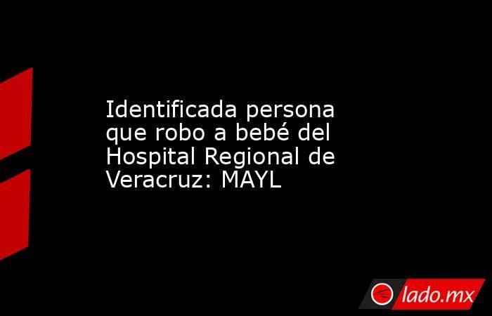 Identificada persona que robo a bebé del Hospital Regional de Veracruz: MAYL. Noticias en tiempo real