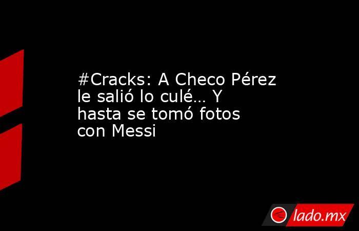 #Cracks: A Checo Pérez le salió lo culé… Y hasta se tomó fotos con Messi. Noticias en tiempo real