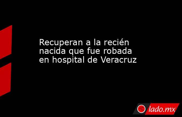 Recuperan a la recién nacida que fue robada en hospital de Veracruz. Noticias en tiempo real