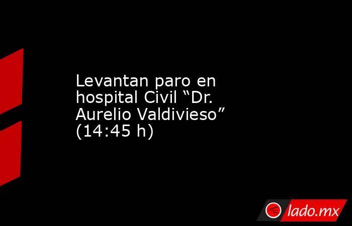 """Levantan paro en hospital Civil """"Dr. Aurelio Valdivieso"""" (14:45 h). Noticias en tiempo real"""
