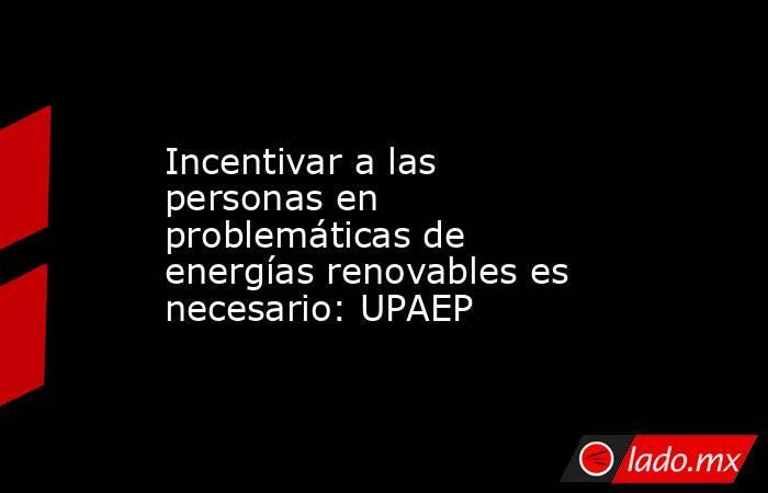 Incentivar a las personas en problemáticas de energías renovables es necesario: UPAEP. Noticias en tiempo real