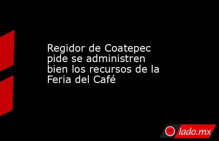Regidor de Coatepec pide se administren bien los recursos de la Feria del Café. Noticias en tiempo real