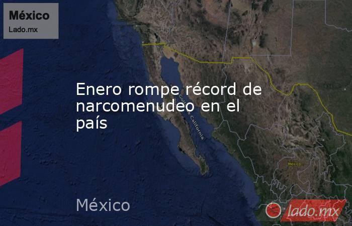 Enero rompe récord de narcomenudeo en el país. Noticias en tiempo real