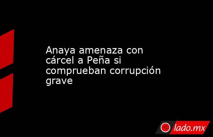 Anaya amenaza con cárcel a Peña si comprueban corrupción grave. Noticias en tiempo real