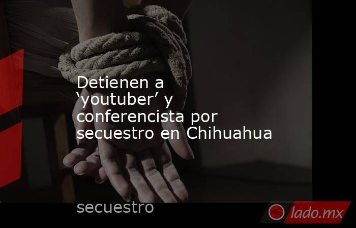 Detienen a 'youtuber' y conferencista por secuestro en Chihuahua. Noticias en tiempo real