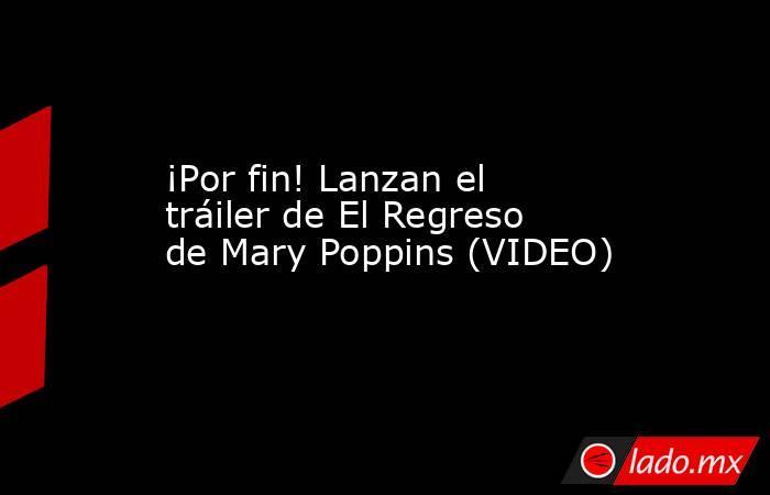 ¡Por fin! Lanzan el tráiler de El Regreso de Mary Poppins (VIDEO). Noticias en tiempo real