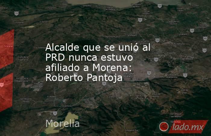 Alcalde que se unió al PRD nunca estuvo afiliado a Morena: Roberto Pantoja. Noticias en tiempo real