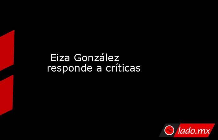 Eiza González responde a críticas . Noticias en tiempo real